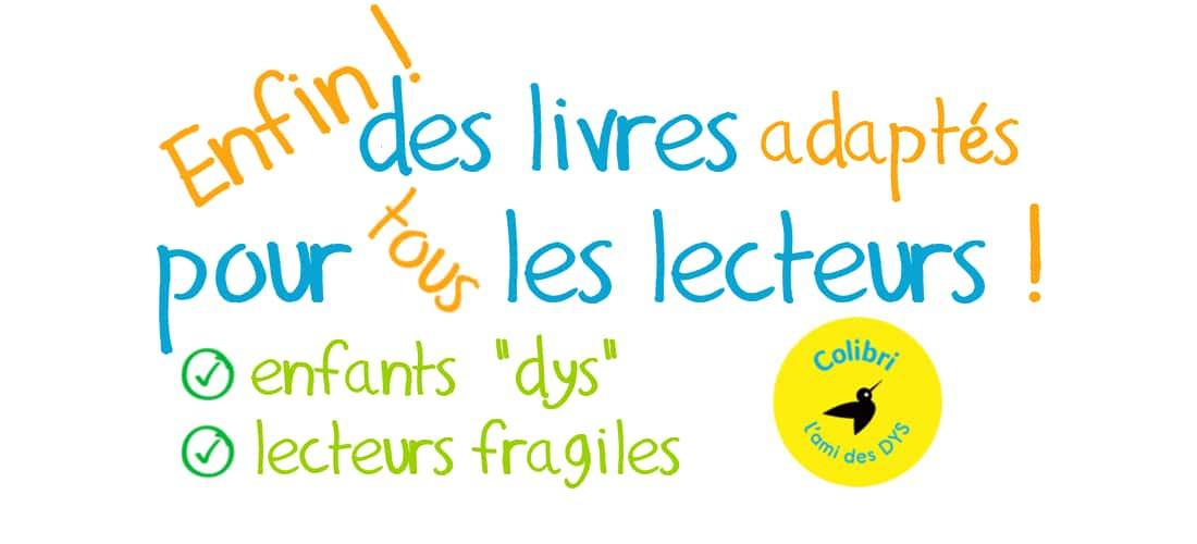 Enfin des livres pour tous les lecteurs : enfants dyslexiques et/ou lecteurs fragiles – 2 –  COLIBRI