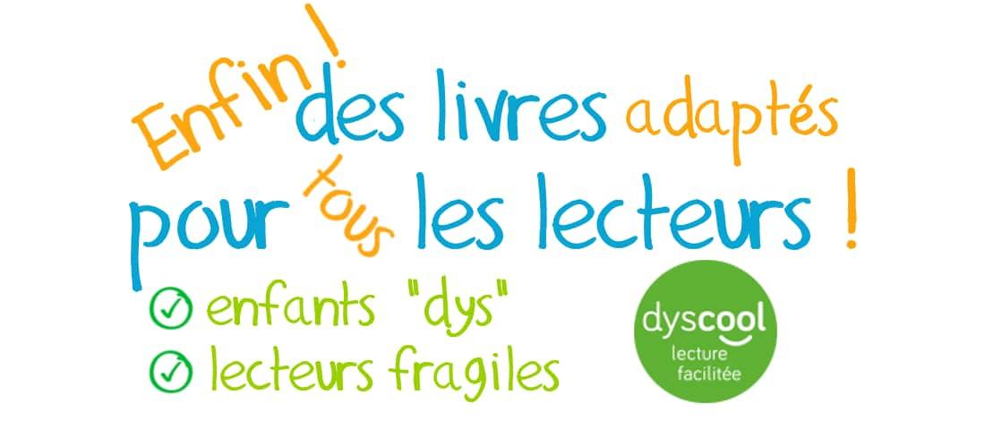 Enfin des livres pour tous les lecteurs : enfants dyslexiques et/ou lecteurs fragiles – 1 – DYSCOOL